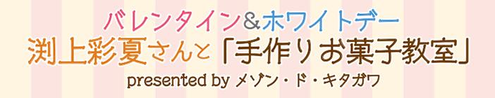 バレンタイン&ホワイトデー渕上彩夏さんと「手作りお菓子教室」のご案内 presented by メゾン・ド・キタガワ